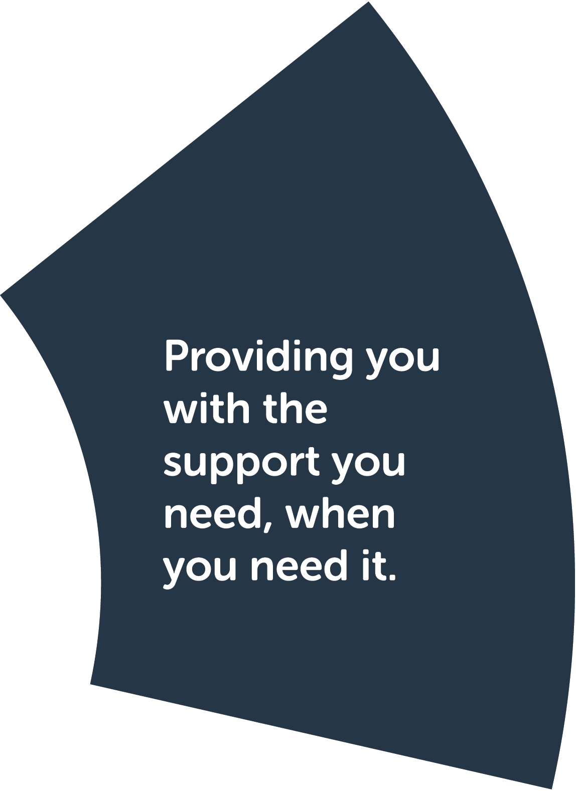 Step 2: Discuss my needs. Providing you with the support you need, when you need it.